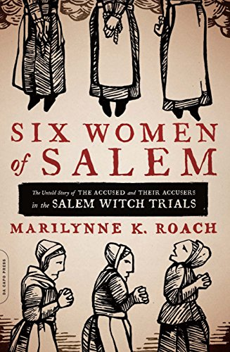 Six Women of Salem: The Untold Story of the Accused and Their Accusers in the Salem Witch Trials by Marilynne K. Roach