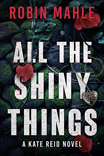 All the Shiny Things (Kate Reid Thrillers Book 1) by Robin Mahle