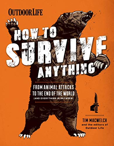 How to Survive Anything: From Animal Attacks to the End of the World (and Everything in Between) (Outdoor Life) by Tim MacWelch