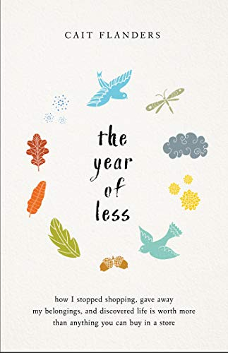 The Year of Less: How I Stopped Shopping, Gave Away My Belongings, and Discovered Life is Worth More Than Anything You Can Buy in a Store by Cait Flanders