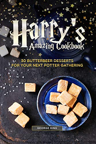 Harry's Amazing Cookbook: 30 Butterbeer Desserts for Your Next Potter Gathering by George King