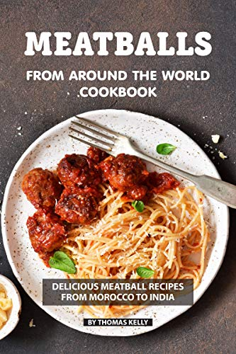 Meatballs from Around the World Cookbook: Delicious Meatball Recipes from Morocco to India by Thomas Kelly