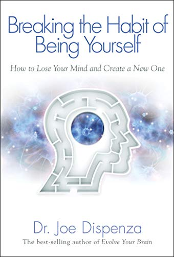 Breaking the Habit of Being Yourself: How to Lose Your Mind and Create a New One by Joe Dispenza