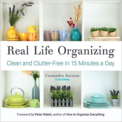 Real Life Organizing: Clean and Clutter-Free in 15 Minutes a Day by Cassandra Aarssen