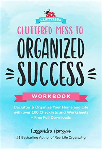 Cluttered Mess to Organized Success Workbook: Declutter & Organize Your Home and Life with over 100 Checklists and Worksheets by Cassandra Aarssen