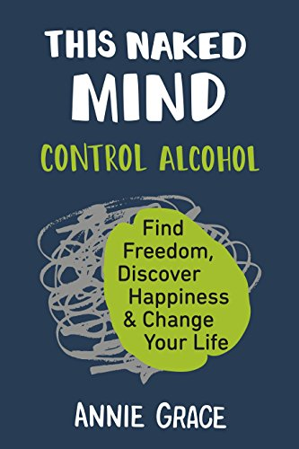 This Naked Mind: Control Alcohol, Find Freedom, Discover Happiness & Change Your Life by Annie Grace
