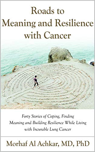 ROADS TO MEANING AND RESILIENCE WITH CANCER: Forty Stories of Coping, Finding Meaning, and Building Resilience While Living with Incurable Lung Cancer by Morhaf Al Achkar