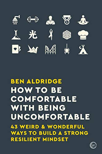 How to Be Comfortable with Being Uncomfortable: 43 Weird & Wonderful Ways to Build a Strong, Resilient Mindset by Ben Aldridge