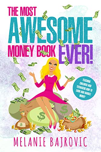 The Most Awesome Money Book Ever: Teaching Children and Teenagers How to Earn Money by Melanie Bajrovic