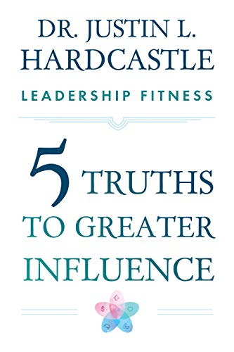 Leadership Fitness: Five Truths to Greater Influence by Dr. Justin Hardcastle