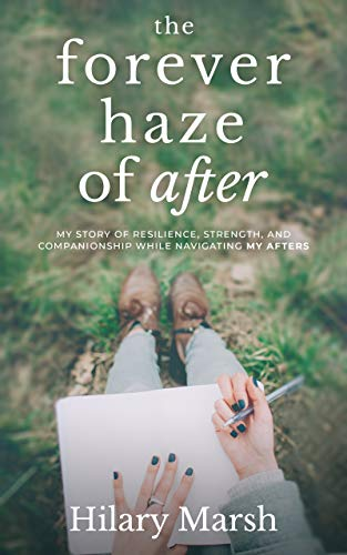 The Forever Haze of After: My Story of Resilience, Strength, and Companionship While Navigating My Afters by Hilary Marsh