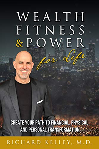 Wealth, Fitness & Power For Life: Create Your Path to Financial, Physical and Personal Transformation by Richard  Kelley MD