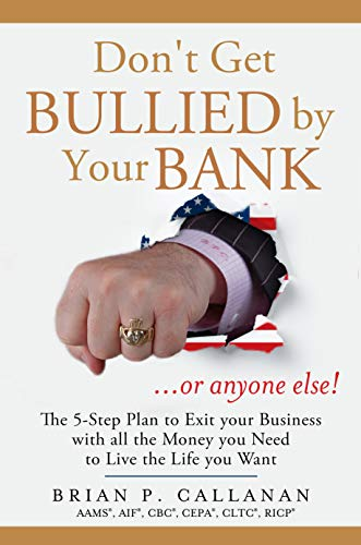 Don't Get Bullied by Your Bank...or Anyone Else!: The 5-Step Plan to Exit Your Business With All the Money You Need to Live the Life You Want by Brian Callanan