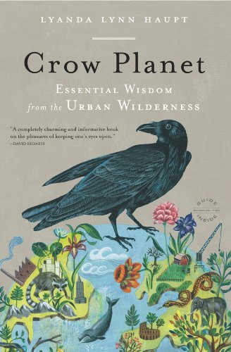 Crow Planet: Essential Wisdom from the Urban Wilderness by Lyanda Lynn Haupt