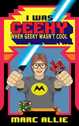 I Was Geeky When Geeky Wasn't Cool by Marc Allie