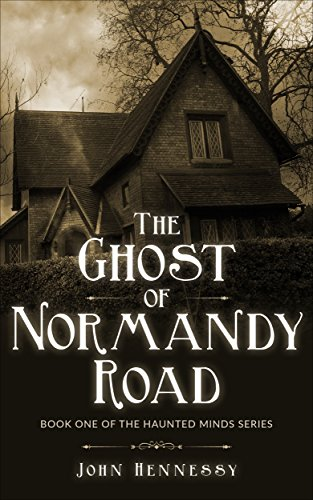 The Ghost of Normandy Road - Haunted Minds I: Haunted Minds Series Book One by John Hennessy