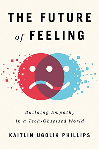 The Future of Feeling: Building Empathy in a Tech-Obsessed World by Kaitlin Ugolik Phillips