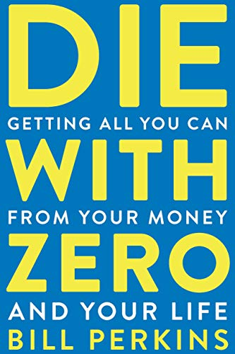 Die with Zero: Getting All You Can from Your Money and Your Life by Bill Perkins