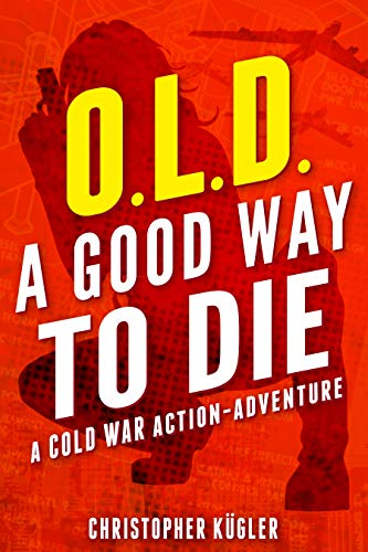 O.L.D. — A Good Way to Die: A Cold War Action-Adventure by Christopher Kügler