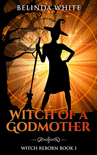 Witch of a Godmother (Witch Reborn Book 1) by Belinda White