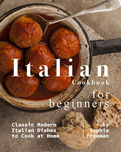 Italian Cookbook for Beginners: Classic Modern Italian Dishes to Cook at Home by Sophia Freeman