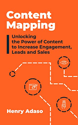 Content Mapping: Unlocking the Power of Content to Increase Engagement, Leads and Sales by Henry Adaso