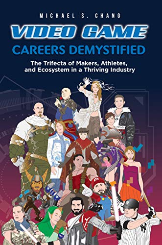 Video Game Careers Demystified: Trifecta of Game Makers, Athletes, and Ecosystem in a Thriving Industry by Michael Chang