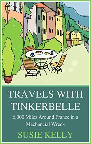 Travels With Tinkerbelle: 6,000 Miles Around France in a Mechanical Wreck by Susie Kelly