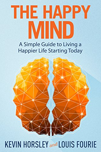 The Happy Mind: A Simple Guide to Living a Happier Life Starting Today by Kevin Horsley