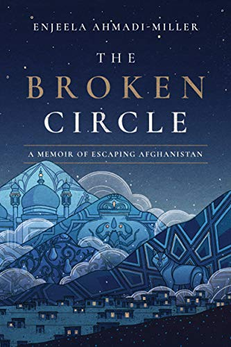 The Broken Circle: A Memoir of Escaping Afghanistan by Enjeela Ahmadi-Miller