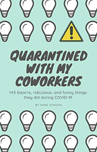 Quarantined With My Coworkers: 145 bizarre, ridiculous, and funny things they did during COVID-19 by Mike Stoupa