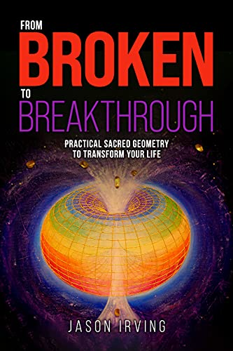From Broken to Breakthrough: Practical Sacred Geometry To Transform Your Life by Jason Irving