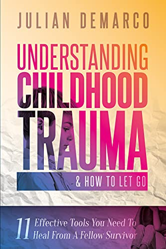 Understanding Childhood Trauma & How To Let Go: 11 Effective Tools You Need To Heal (From a Fellow Survivor) by Julian Demarco