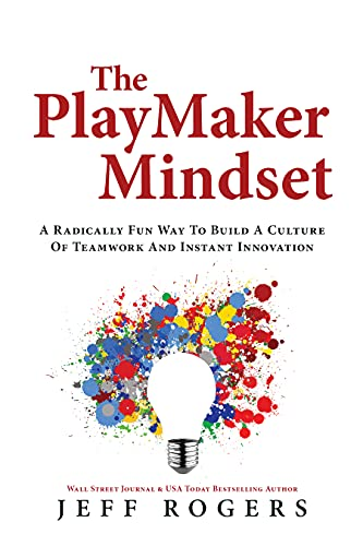The Playmaker Mindset: A Radically Fun Way To Build a Culture of Teamwork and Instant Innovation by Jeff Rogers