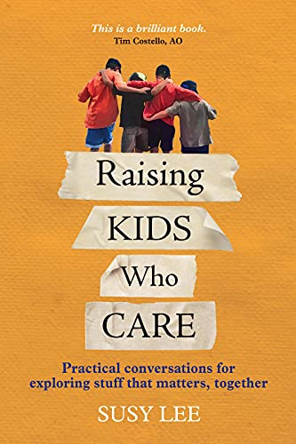 Raising Kids Who Care: Practical conversations for exploring stuff that matters, together by Susy Lee