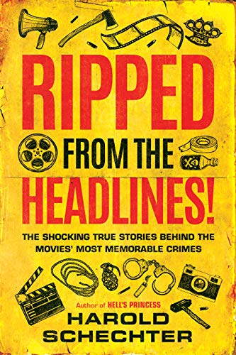 Ripped from the Headlines!: The Shocking True Stories Behind the Movies' Most Memorable Crimes by Harold Schechter