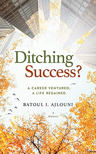Ditching Success?: A CAREER VENTURED; A LIFE REGAINED by Batoul I. Ajlouni