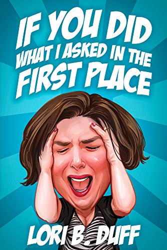 If You Did What I Asked in the First Place by Lori B. Duff