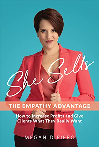 She Sells: The Empathy Advantage - How to Increase Profits and Give Clients What They Really Want by Megan DiPiero