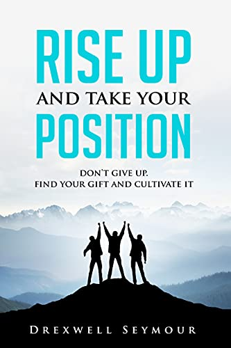 Rise Up and Take Your Position: Don't give up. Find your Gift and Cultivate it by Drexwell  Seymour
