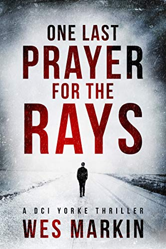 One Last Prayer for the Rays: A shocking and exhilarating crime thriller (A DCI Yorke Thriller Book 1) by Wes Markin