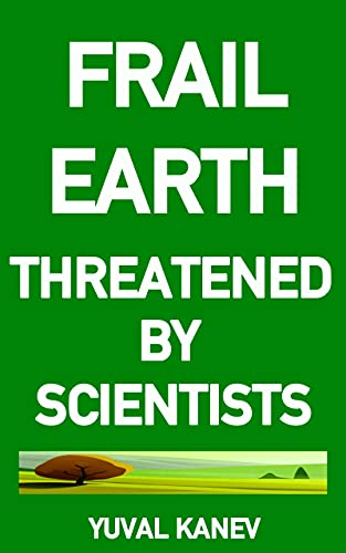 Frail Earth: Threatened by Scientists by Yuval Kanev
